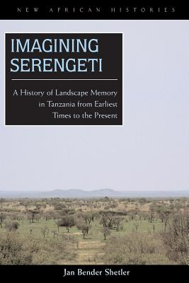 Imagining Serengeti: A History of Landscape Memory in Tanzania from Earliest Time to the Present - Shetler, Jan Bender