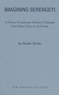Imagining Serengeti: A History of Landscape Memory in Tanzania from Earliest Times to the Present - Shetler, Jan Bender