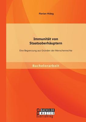Immunitat Von Staatsoberhauptern: Eine Begrenzung Aus Grunden Der Menschenrechte - Hideg, Florian