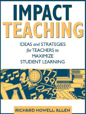 Impact Teaching: Ideas and Strategies for Teachers to Maximize Student Learning - Allen, Richard Howell
