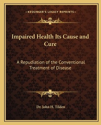 Impaired Health Its Cause and Cure: A Repudiation of the Conventional Treatment of Disease - Tilden, John H, Dr.