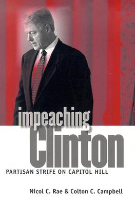 Impeaching Clinton: Partisan Strife on Capitol Hill - Rae, Nicol C, and Campbell, Colton C