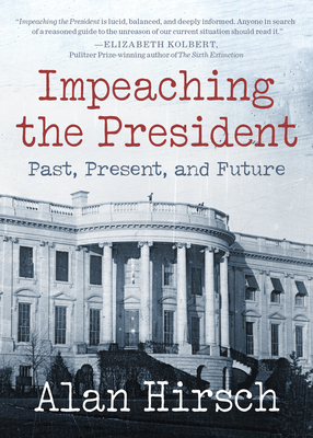 Impeaching the President: Past, Present, and Future - Hirsch, Alan