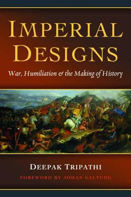 Imperial Designs: War, Humiliation & the Making of History - Tripathi, Deepak, and Galtung, Johan (Foreword by)