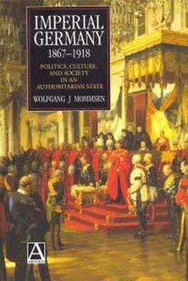 Imperial Germany 1867-1918: Politics, Culture, and Society in an Authoritarian State - Mommsen, Wolfgang J