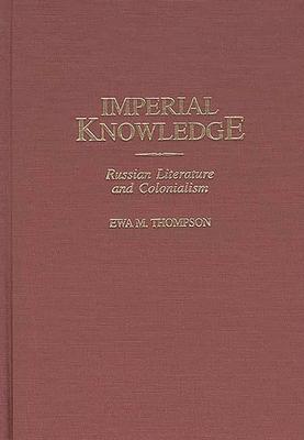 Imperial Knowledge: Russian Literature and Colonialism - Thompson, Ewa M, Professor