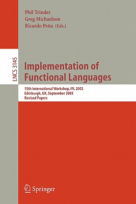Implementation of Functional Languages: 15th International Workshop, Ifl 2003, Edinburgh, Uk, September 8-11, 2003. Revised Papers - Trinder, Phil (Editor), and Michaelson, Greg (Editor), and Pena, Ricardo (Editor)