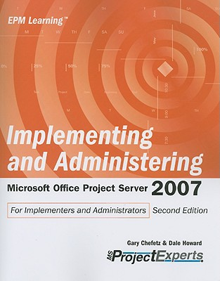 Implementing and Administering Microsoft Office Project Server 2007 - Chefetz, Gary, and Howard, Dale A