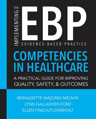 Implementing the Evidence-Based Practice (Ebp) Competencies in Healthcare: A Practical Guide for Improving Quality, Safety, and Outcomes - Sigma Theta Tau International, and Melnyk, Bernadette Mazurek, PhD, RN, and Gallagher-Ford, Lynn
