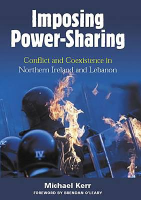 Imposing Power-Sharing: Conflict and Coexistence in Northern Ireland and Lebanon - Kerr, Michael, and O'Leary, Brendan (Foreword by)