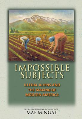 Impossible Subjects: Illegal Aliens and the Making of Modern America - Updated Edition - Ngai, Mae M (Foreword by)