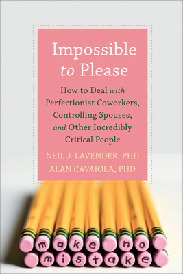 Impossible to Please: How to Deal with Perfectionist Coworkers, Controlling Spouses, and Other Incredibly Critical People - Lavender, Neil, PhD, and Cavaiola, Alan A, Ph.D.