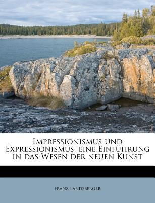 Impressionismus Und Expressionismus, Eine Einfuhrung in Das Wesen Der Neuen Kunst (Classic Reprint) - Landsberger, Franz