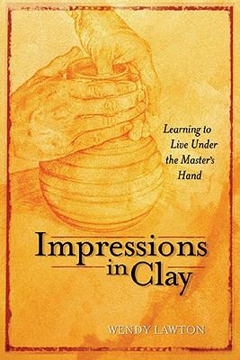 Impressions in Clay: Learning to Live Under the Master's Hand - Lawton, Wendy
