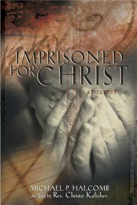 Imprisoned for Christ: A Stirring Testament to God's Sustaining Grace in a Balkan Prison: Lessons Learned by a Christian Pastor Persecuted by an Atheistic Regime That Predicted Christ's Church Would No Longer Exist in Bulgaria by the Year 2000! - Halcomb, Michael Paul, and Kulichev, Christo (As Told by)