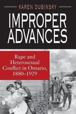 Improper Advances: Rape and Heterosexual Conflict in Ontario, 1880-1929 - Dubinsky, Karen