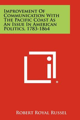 Improvement of Communication with the Pacific Coast as an Issue in American Politics, 1783-1864 - Russel, Robert Royal