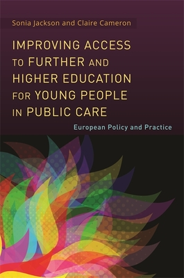 Improving Access to Further and Higher Education for Young People in Public Care: European Policy and Practice - Jackson, Sonia, and Cameron, Claire, and Racz, Andrea (Contributions by)