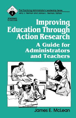 Improving Education Through Action Research: A Guide for Administrators and Teachers - McLean, James, and Herman, Janice L (Editor), and Herman, Jerry J (Editor)