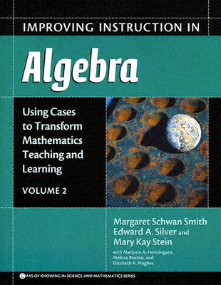 Improving Instruction in Algebra: Using Cases to Transform Mathematics Teaching and Learning - Smith, Margaret Schwan, and Silver, Edward A, and Stein, Mary Kay