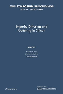 Impurity Diffusion and Gettering in Silicon: Volume 36 - Fair, Richard B (Editor), and Pearce, Charles W (Editor), and Washburn, Jack (Editor)