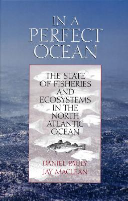 In a Perfect Ocean: The State of Fisheries and Ecosystems in the North Atlantic Ocean - Pauly, Daniel