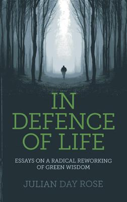 In Defence of Life: Essays on a Radical Reworking of Green Wisdom - Rose, Julian