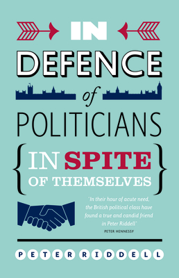 In Defence of Politicians: In Spite of Themselves - Riddell, Peter