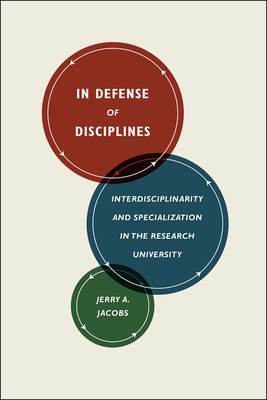 In Defense of Disciplines: Interdisciplinarity and Specialization in the Research University - Jacobs, Jerry