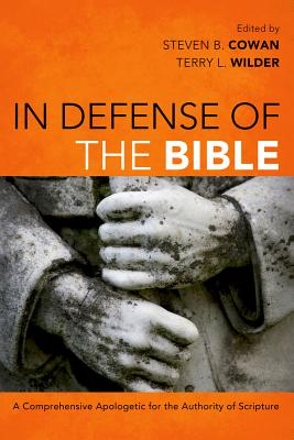 In Defense of the Bible: A Comprehensive Apologetic for the Authority of Scripture - Cowan, Steven B (Editor), and Wilder, Terry L (Editor)