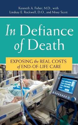 In Defiance of Death: Exposing the Real Costs of End-Of-Life Care - Fisher, Kenneth a, and Rockwell, Lindsay E, and Scott, Missy