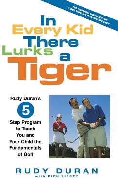 In Every Kid There Lurks a Tiger: Rudy Duran's 5-Step Program to Teach You and Your Child the Fundamentals of Golf - Duran, Rudy, and Lipsey, Rick