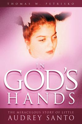 In God's Hands: The Miraculous Story of Little Audrey Santo - Petrisko, Thomas W, Dr.