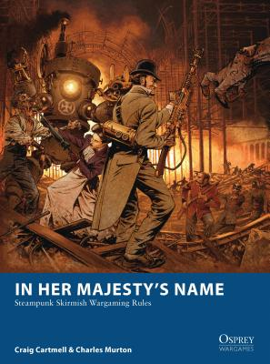 In Her Majesty's Name: Steampunk Skirmish Wargaming Rules - Cartmell, Craig, and Murton, Charles
