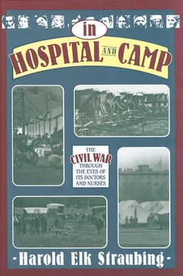 In Hospital and Camp: The Civil War Through the Eyes of Its Doctors and Nurses - Straubing, Harold Elk (Compiled by), and Straubing, Harold E