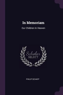 In Memoriam: Our Children in Heaven - Schaff, Philip, Dr.