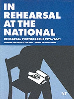 In Rehearsal at the National: Rehearsal Photographs of the National Theatre's Work 19762001 - Haill, Lyn (Editor), and Nunn, Trevor, Sir (Preface by)