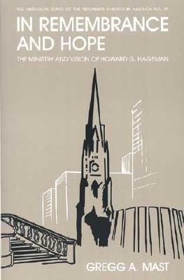 In Remembrance and Hope: The Ministry and Vision of Howard G. Hageman - Mast, Gregg