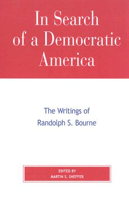 In Search of a Democratic America: The Writings of Randolph S. Bourne - Sheffer, Martin S (Editor)
