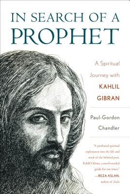 In Search of a Prophet: A Spiritual Journey with Kahlil Gibran - Chandler, Paul-Gordon