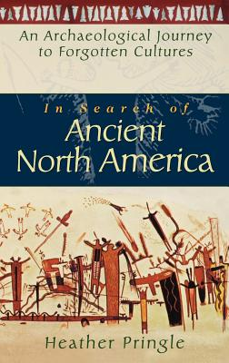 In Search of Ancient North America: An Archaeological Journey to Forgotten Cultures - Pringle, Heather