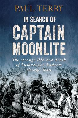In Search of Captain Moonlite: Bushranger, Conman, Warrior, Lunatic - Terry, Paul