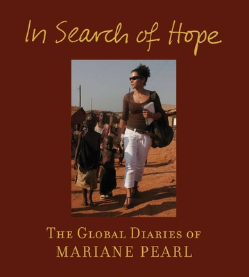 In Search of Hope: The Global Diaries of Mariane Pearl - Pearl, Mariane, and Jolie, Angelina (Foreword by), and Leive, Cindi (Preface by)