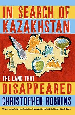 In Search of Kazakhstan: The Land that Disappeared - Robbins, Christopher