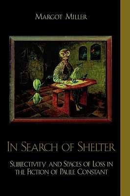 In Search of Shelter: Subjectivity and Spaces of Loss in the Fiction of Paule Constant - Miller, Margot
