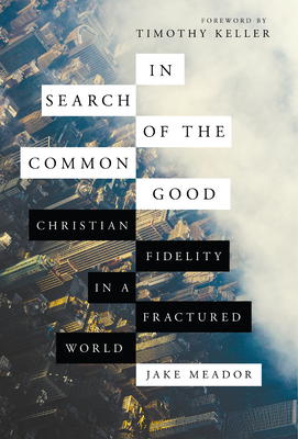 In Search of the Common Good: Christian Fidelity in a Fractured World - Meador, Jake, and Keller, Timothy (Foreword by)
