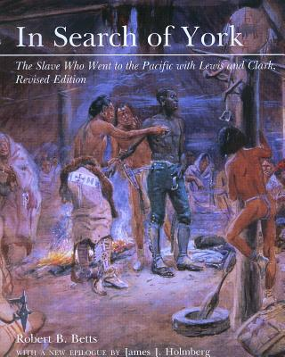 In Search of York: The Slave Who Went to the Pacific with Lewis and Clark, Revised Edition - Betts, Robert B
