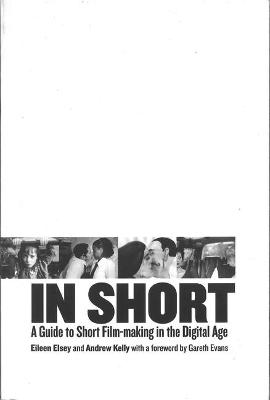 In Short: A Guide to Short Film-Making in the Digital Age - Elsey, Eileen, and Kelly, Andrew