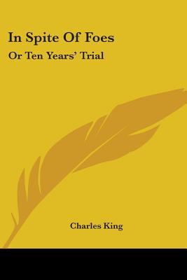 In Spite of Foes: Or Ten Years' Trial - King, Charles