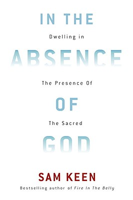 In the Absence of God: Dwelling in the Presence of the Sacred - Keen, Sam